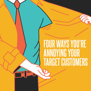 Four ways you're annoying your target customers